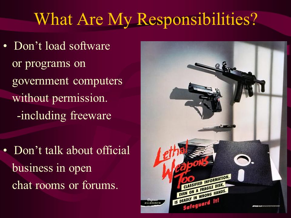 What Are My Responsibilities? Dont load software or programs on government computers without permission. -including freeware Dont talk about official