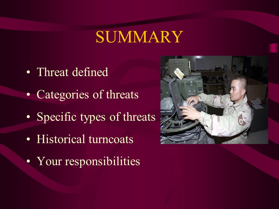 SUMMARY Threat defined Categories of threats Specific types of threats Historical turncoats Your responsibilities
