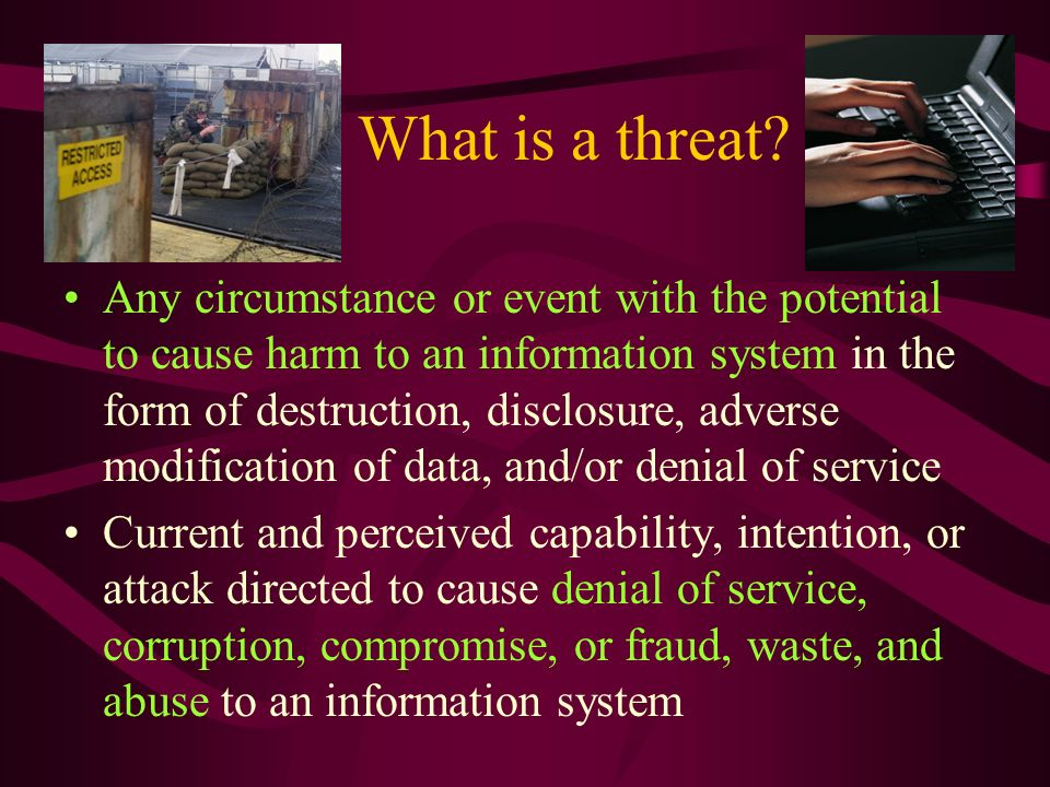 What is a threat? Any circumstance or event with the potential to cause harm to an information system in the form of destruction, disclosure, adverse