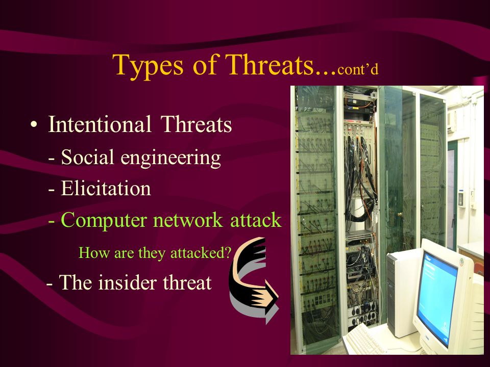 Types of Threats... contd Intentional Threats - Social engineering - Elicitation - Computer network attack How are they attacked? - The insider threat