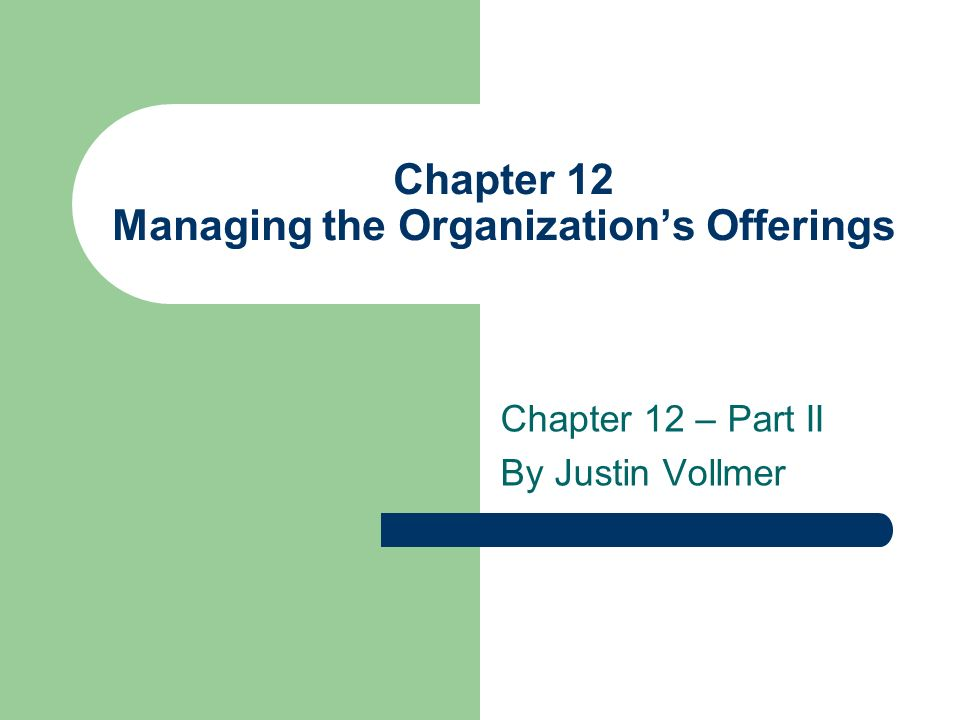 Chapter 12 Managing the Organizations Offerings Chapter 12 – Part II By Justin Vollmer