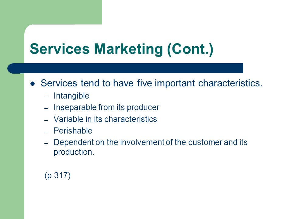 Services Marketing (Cont.) Services tend to have five important characteristics. – Intangible – Inseparable from its producer – Variable in its charac