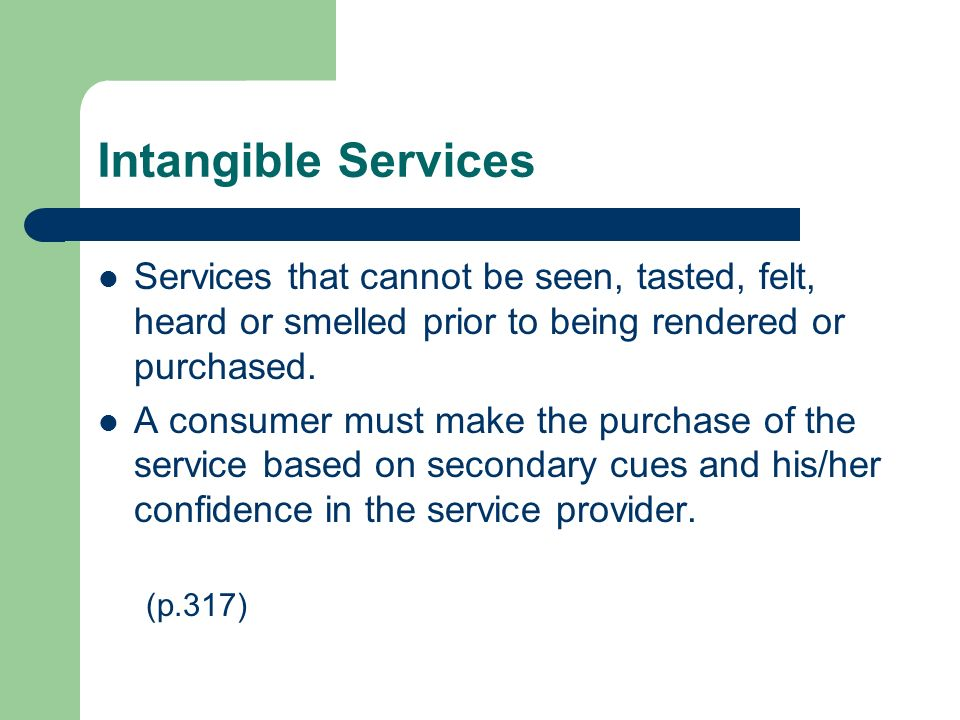 Intangible Services Services that cannot be seen, tasted, felt, heard or smelled prior to being rendered or purchased.