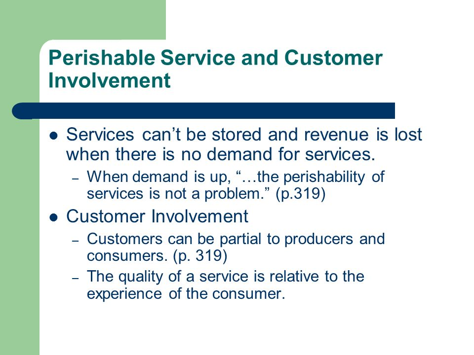 Perishable Service and Customer Involvement Services cant be stored and revenue is lost when there is no demand for services. – When demand is up, …th