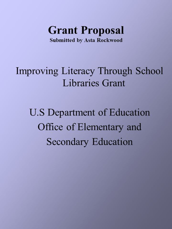 Grant Proposal Submitted by Asta Rockwood Improving Literacy Through School Libraries Grant U.S Department of Education Office of Elementary and Secon