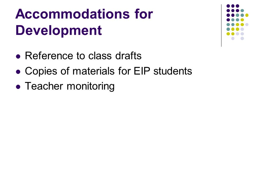 Accommodations for Development Reference to class drafts Copies of materials for EIP students Teacher monitoring