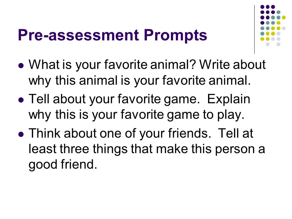 Pre-assessment Prompts What is your favorite animal? Write about why this animal is your favorite animal. Tell about your favorite game. Explain why t