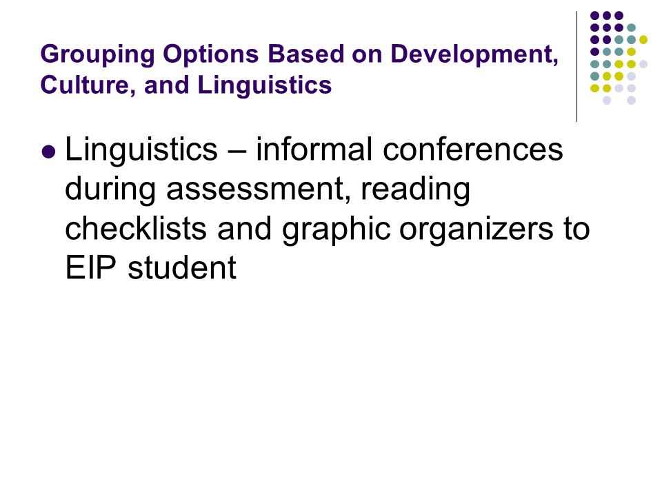Grouping Options Based on Development, Culture, and Linguistics Linguistics – informal conferences during assessment, reading checklists and graphic o