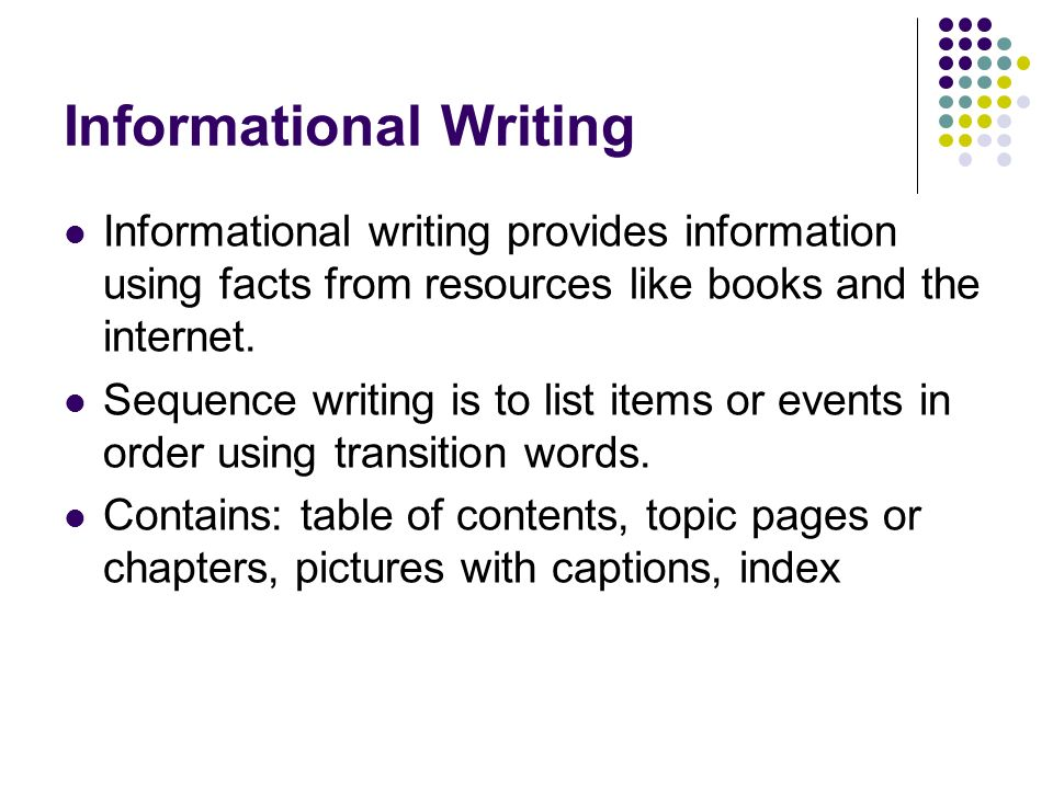 Informational Writing Informational writing provides information using facts from resources like books and the internet. Sequence writing is to list i