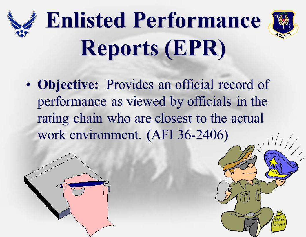 Enlisted Performance Reports (EPR) Objective: Provides an official record of performance as viewed by officials in the rating chain who are closest to