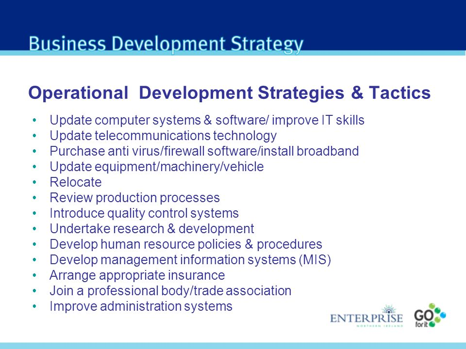 Operational Development Strategies & Tactics Update computer systems & software/ improve IT skills Update telecommunications technology Purchase anti virus/firewall software/install broadband Update equipment/machinery/vehicle Relocate Review production processes Introduce quality control systems Undertake research & development Develop human resource policies & procedures Develop management information systems (MIS) Arrange appropriate insurance Join a professional body/trade association Improve administration systems