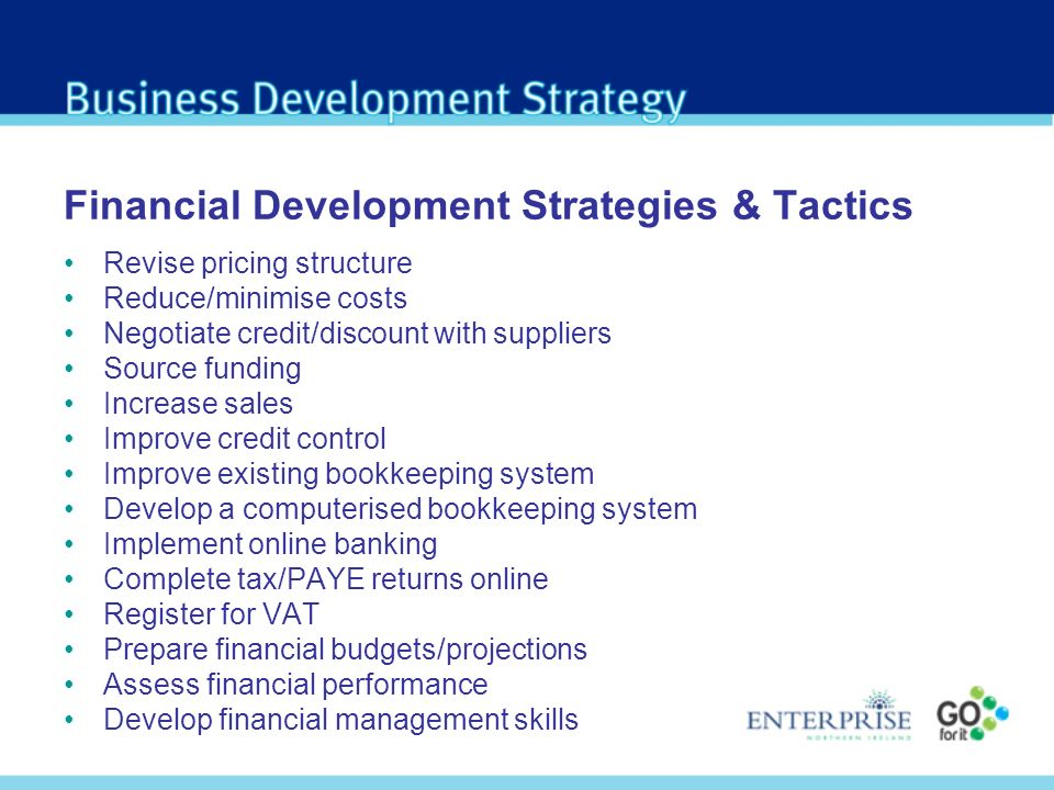 Financial Development Strategies & Tactics Revise pricing structure Reduce/minimise costs Negotiate credit/discount with suppliers Source funding Increase sales Improve credit control Improve existing bookkeeping system Develop a computerised bookkeeping system Implement online banking Complete tax/PAYE returns online Register for VAT Prepare financial budgets/projections Assess financial performance Develop financial management skills