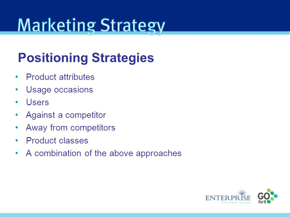 Positioning Strategies Product attributes Usage occasions Users Against a competitor Away from competitors Product classes A combination of the above