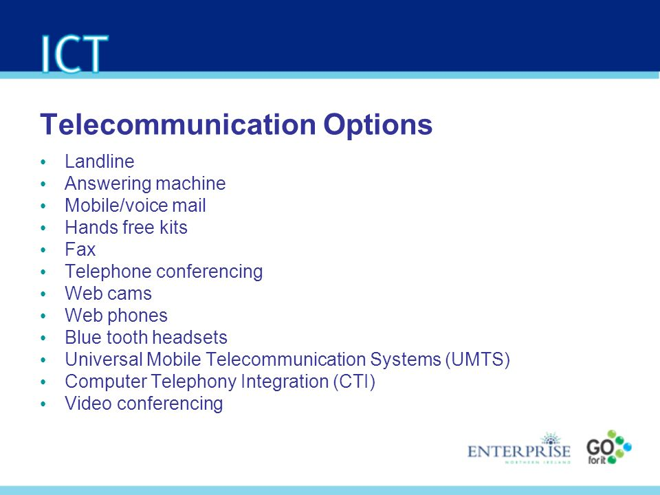 Telecommunication Options Landline Answering machine Mobile/voice mail Hands free kits Fax Telephone conferencing Web cams Web phones Blue tooth headsets Universal Mobile Telecommunication Systems (UMTS) Computer Telephony Integration (CTI) Video conferencing