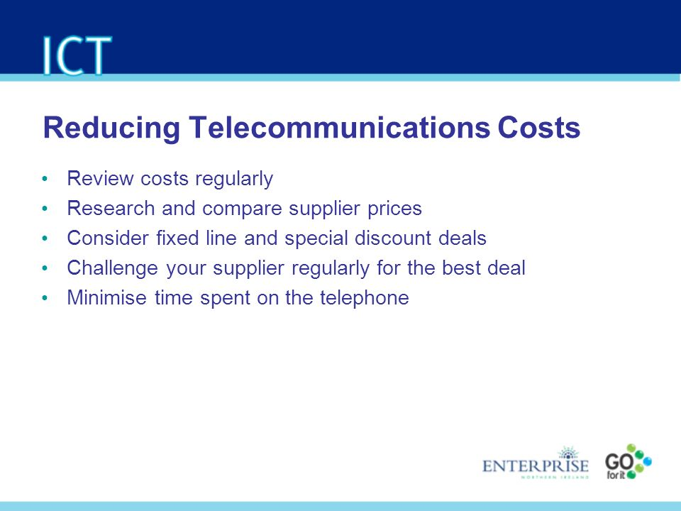 Reducing Telecommunications Costs Review costs regularly Research and compare supplier prices Consider fixed line and special discount deals Challenge your supplier regularly for the best deal Minimise time spent on the telephone