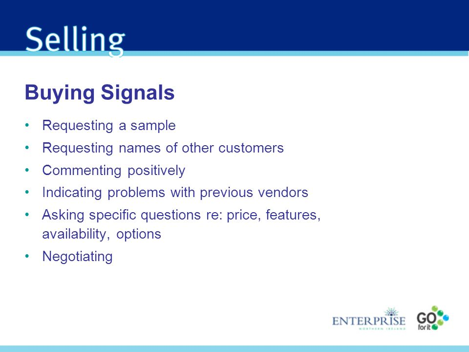 Buying Signals Requesting a sample Requesting names of other customers Commenting positively Indicating problems with previous vendors Asking specific