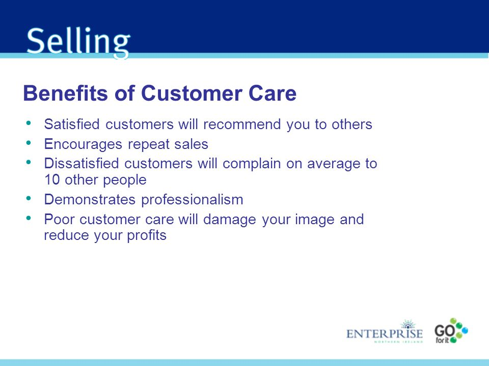 Benefits of Customer Care Satisfied customers will recommend you to others Encourages repeat sales Dissatisfied customers will complain on average to