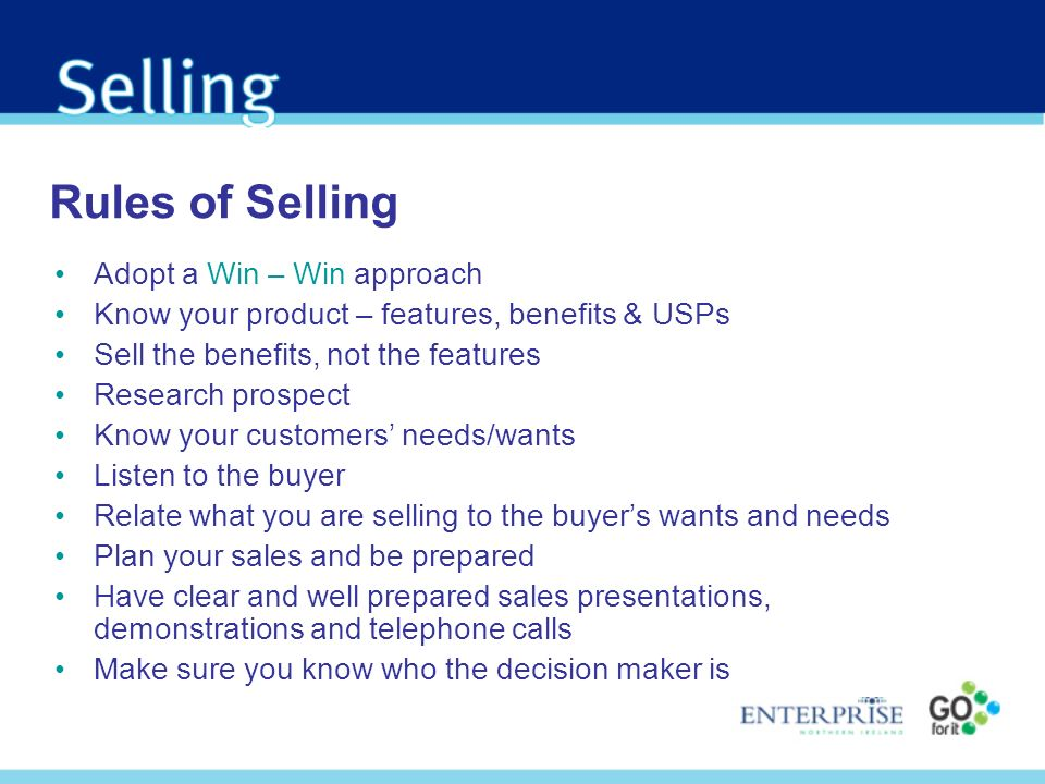 Rules of Selling Adopt a Win – Win approach Know your product – features, benefits & USPs Sell the benefits, not the features Research prospect Know y