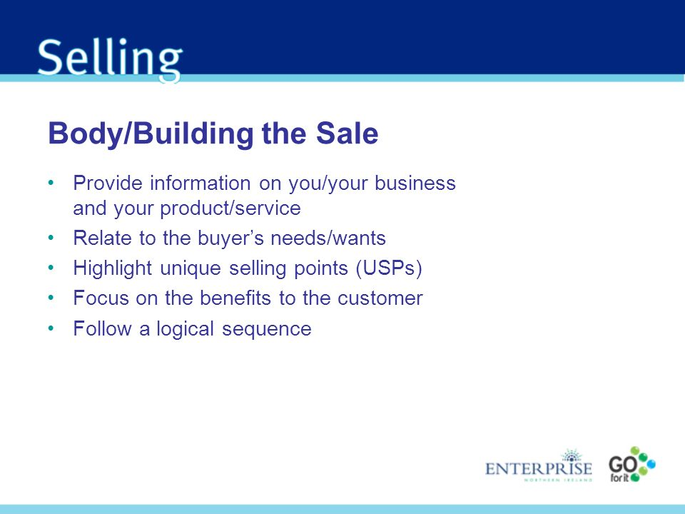Body/Building the Sale Provide information on you/your business and your product/service Relate to the buyers needs/wants Highlight unique selling poi