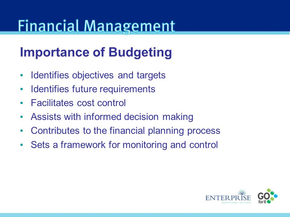 Importance of Budgeting Identifies objectives and targets Identifies future requirements Facilitates cost control Assists with informed decision making Contributes to the financial planning process Sets a framework for monitoring and control