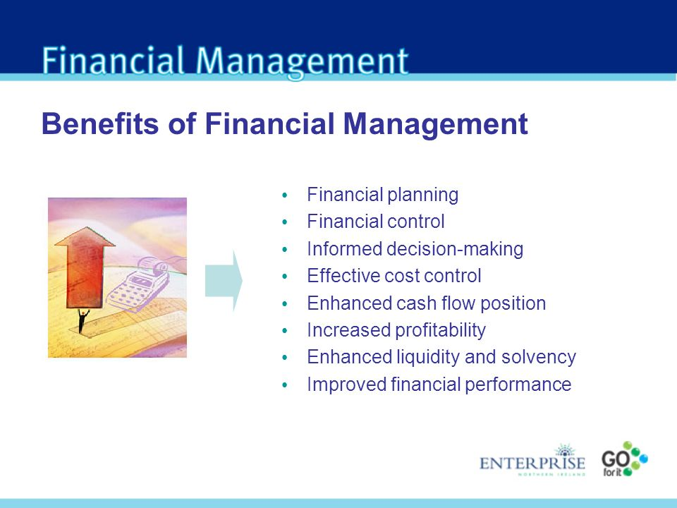 Benefits of Financial Management Financial planning Financial control Informed decision-making Effective cost control Enhanced cash flow position Increased profitability Enhanced liquidity and solvency Improved financial performance