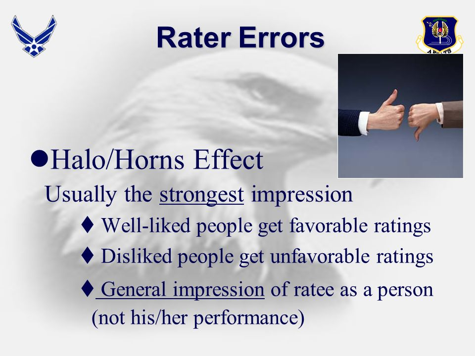 Rater Errors Halo/Horns Effect Usually the strongest impression Well-liked people get favorable ratings Disliked people get unfavorable ratings Genera