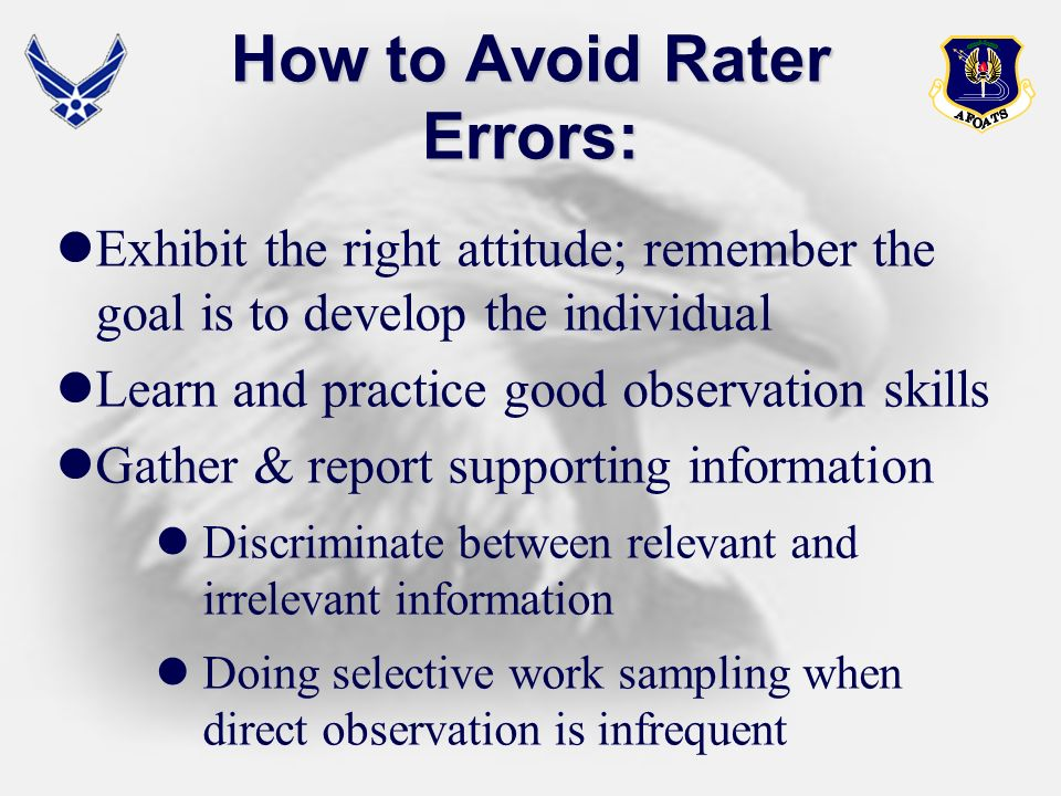 How to Avoid Rater Errors: Exhibit the right attitude; remember the goal is to develop the individual Learn and practice good observation skills Gathe