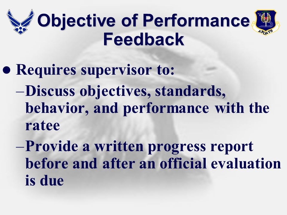 Objective of Performance Feedback Requires supervisor to: –Discuss objectives, standards, behavior, and performance with the ratee –Provide a written