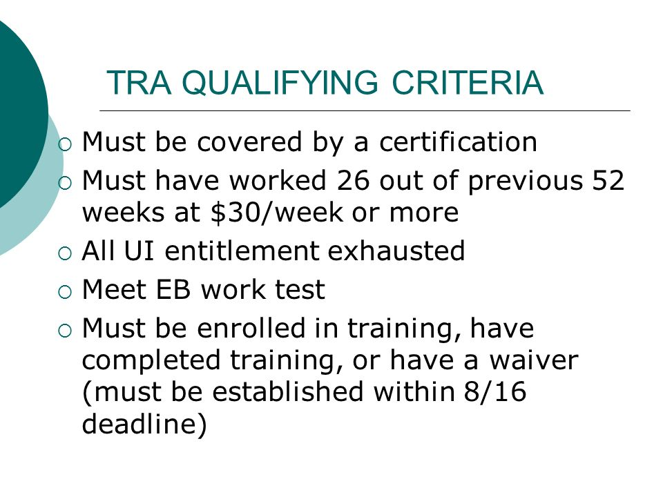 TRA QUALIFYING CRITERIA Must be covered by a certification Must have worked 26 out of previous 52 weeks at $30/week or more All UI entitlement exhaust