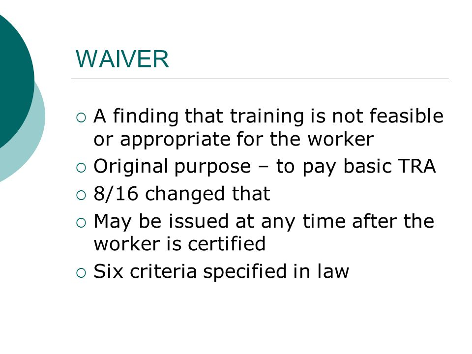 WAIVER A finding that training is not feasible or appropriate for the worker Original purpose – to pay basic TRA 8/16 changed that May be issued at any time after the worker is certified Six criteria specified in law