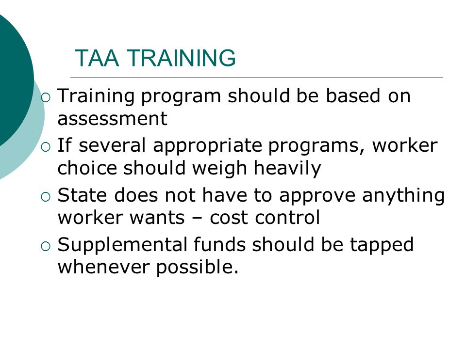 TAA TRAINING Training program should be based on assessment If several appropriate programs, worker choice should weigh heavily State does not have to