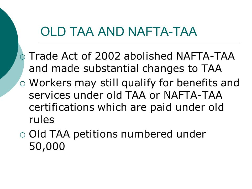 OLD TAA AND NAFTA-TAA Trade Act of 2002 abolished NAFTA-TAA and made substantial changes to TAA Workers may still qualify for benefits and services un