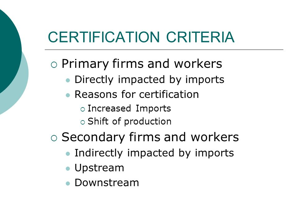 CERTIFICATION CRITERIA Primary firms and workers Directly impacted by imports Reasons for certification Increased Imports Shift of production Secondar