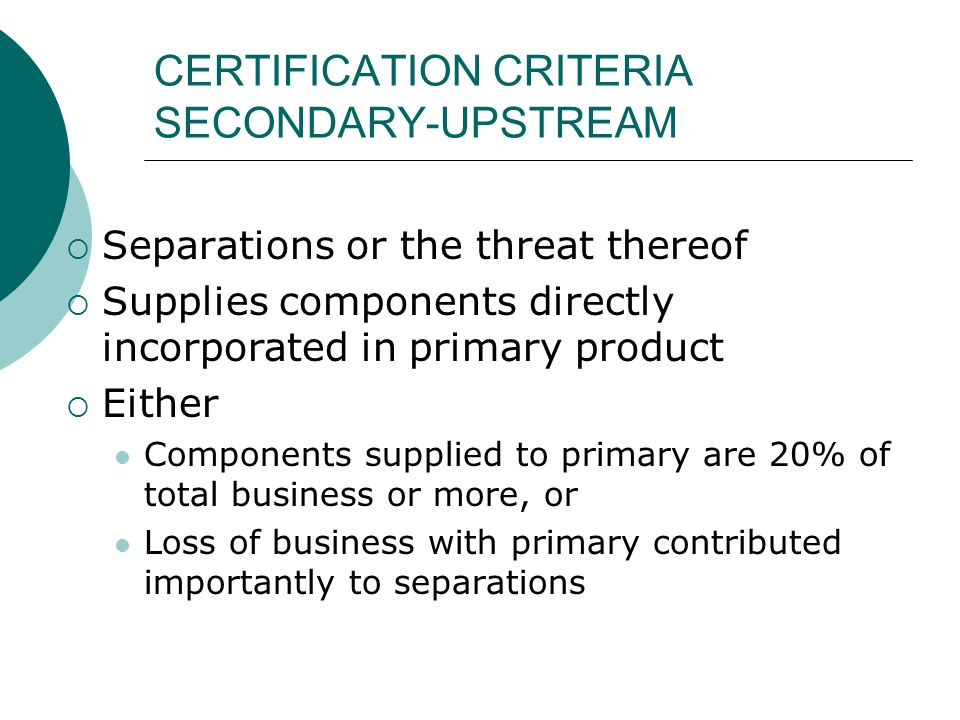 CERTIFICATION CRITERIA SECONDARY-UPSTREAM Separations or the threat thereof Supplies components directly incorporated in primary product Either Components supplied to primary are 20% of total business or more, or Loss of business with primary contributed importantly to separations