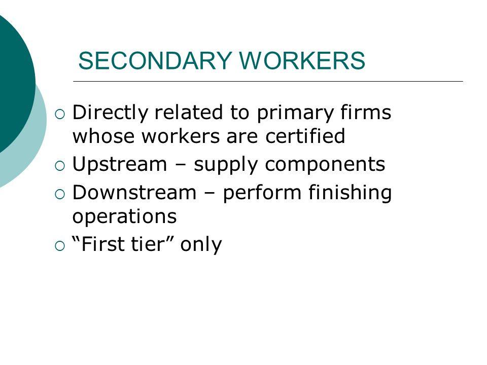 SECONDARY WORKERS Directly related to primary firms whose workers are certified Upstream – supply components Downstream – perform finishing operations