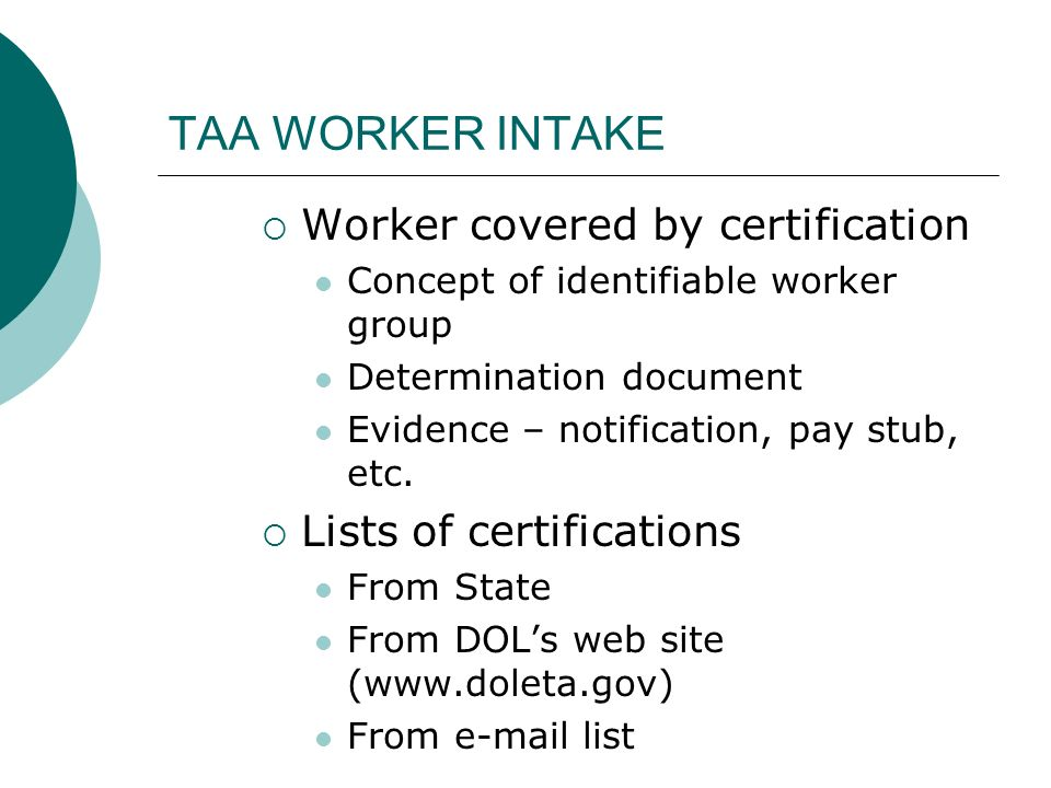 TAA WORKER INTAKE Worker covered by certification Concept of identifiable worker group Determination document Evidence – notification, pay stub, etc.