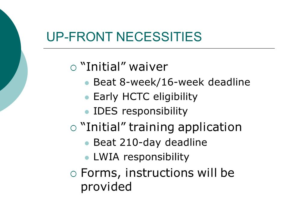 UP-FRONT NECESSITIES Initial waiver Beat 8-week/16-week deadline Early HCTC eligibility IDES responsibility Initial training application Beat 210-day
