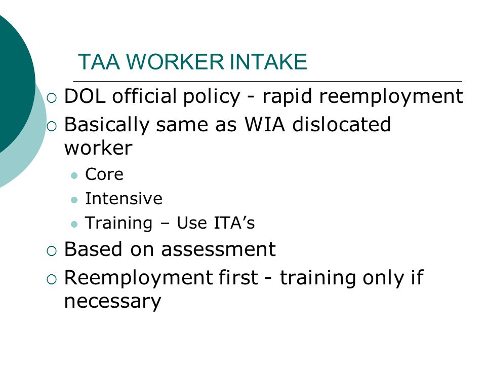 TAA WORKER INTAKE DOL official policy - rapid reemployment Basically same as WIA dislocated worker Core Intensive Training – Use ITAs Based on assessm