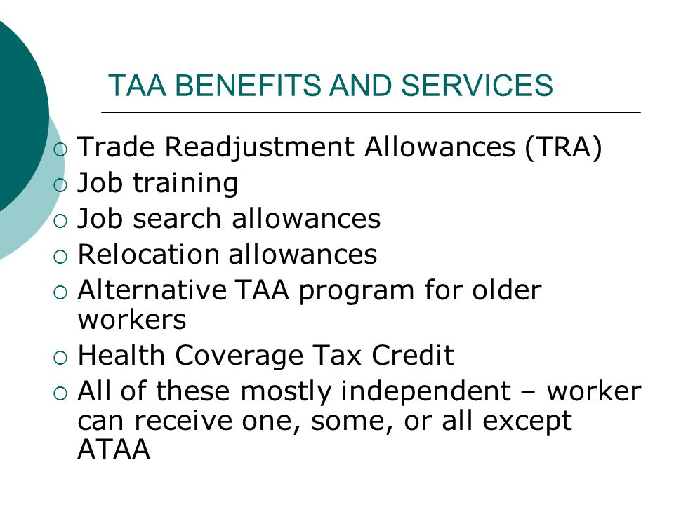 TAA BENEFITS AND SERVICES Trade Readjustment Allowances (TRA) Job training Job search allowances Relocation allowances Alternative TAA program for older workers Health Coverage Tax Credit All of these mostly independent – worker can receive one, some, or all except ATAA