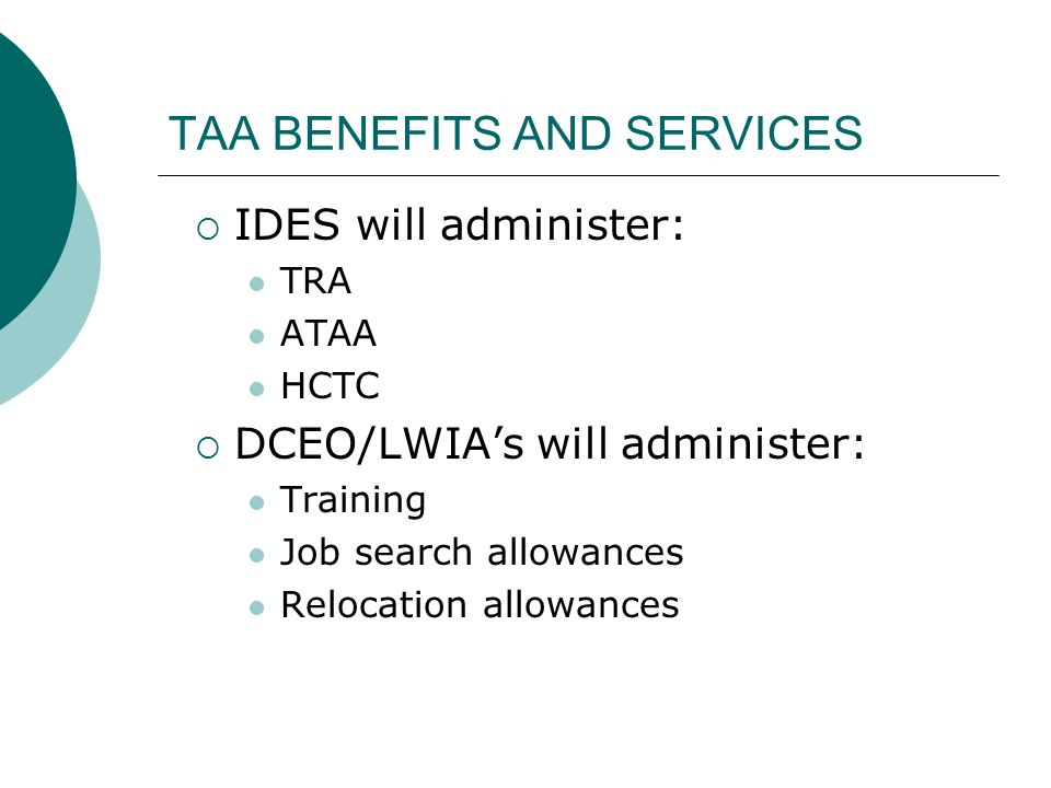 TAA BENEFITS AND SERVICES IDES will administer: TRA ATAA HCTC DCEO/LWIAs will administer: Training Job search allowances Relocation allowances