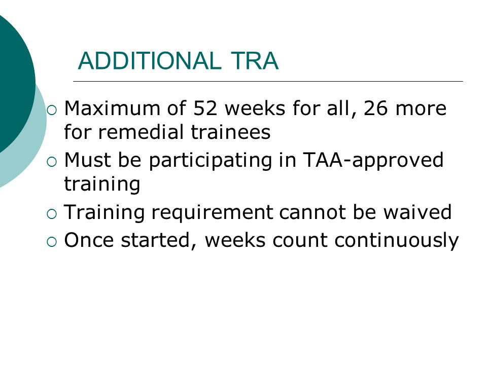 ADDITIONAL TRA Maximum of 52 weeks for all, 26 more for remedial trainees Must be participating in TAA-approved training Training requirement cannot b