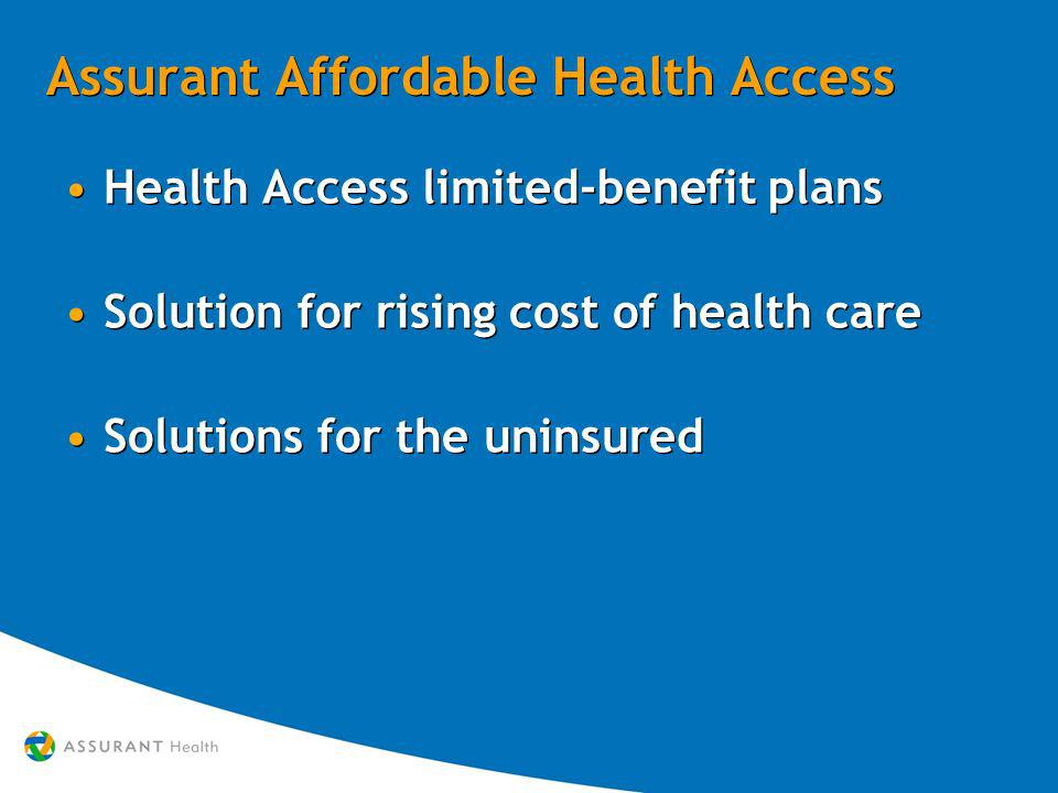 Assurant Affordable Health Access Health Access limited-benefit plans Solution for rising cost of health care Solutions for the uninsured Health Access limited-benefit plans Solution for rising cost of health care Solutions for the uninsured