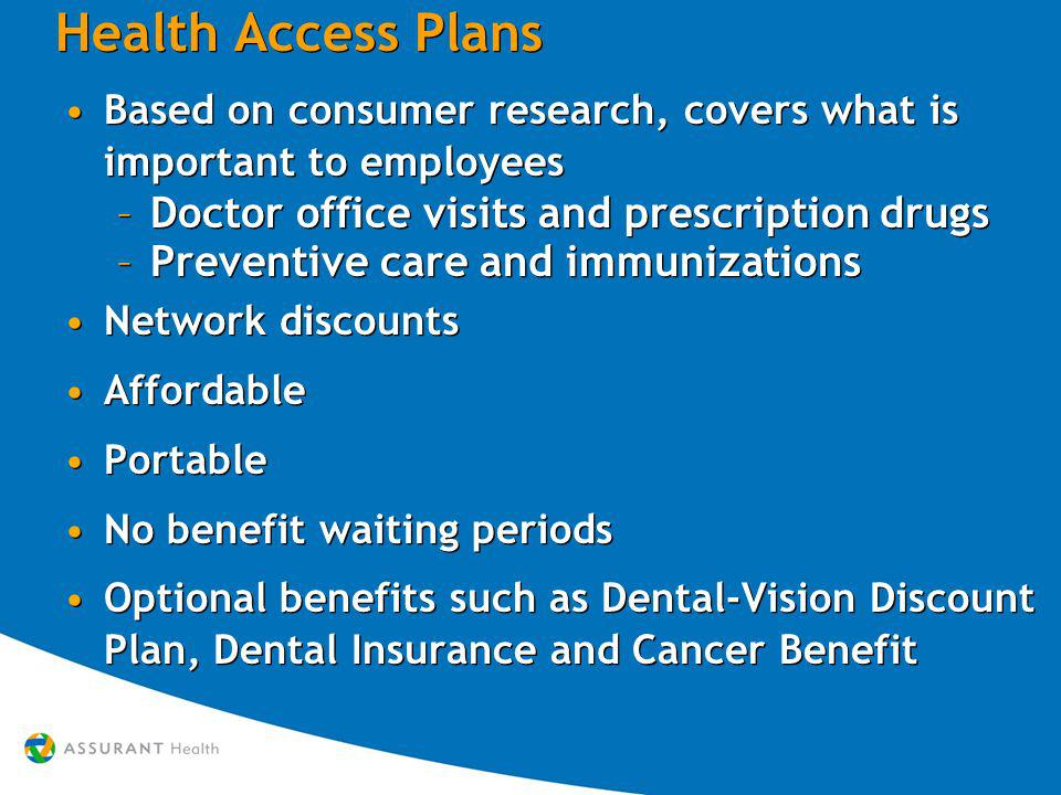 Health Access Plans Based on consumer research, covers what is important to employees –Doctor office visits and prescription drugs –Preventive care and immunizations Network discounts Affordable Portable No benefit waiting periods Optional benefits such as Dental-Vision Discount Plan, Dental Insurance and Cancer Benefit Based on consumer research, covers what is important to employees –Doctor office visits and prescription drugs –Preventive care and immunizations Network discounts Affordable Portable No benefit waiting periods Optional benefits such as Dental-Vision Discount Plan, Dental Insurance and Cancer Benefit
