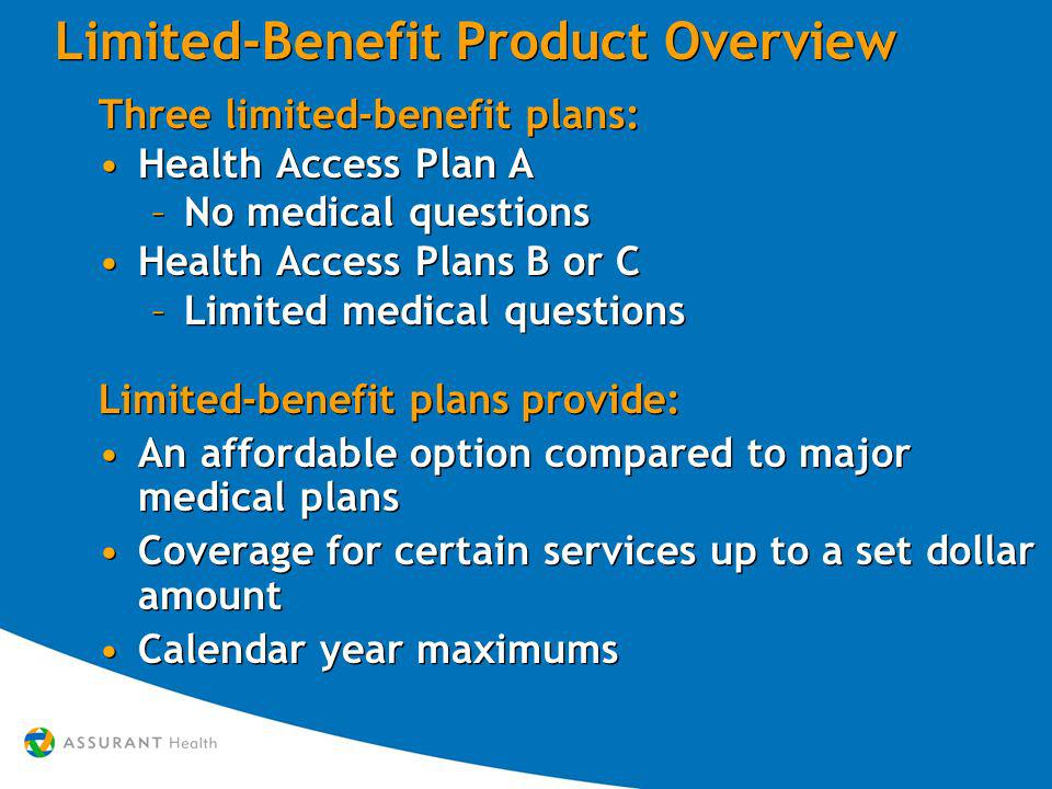 Limited-Benefit Product Overview Three limited-benefit plans: Health Access Plan A –No medical questions Health Access Plans B or C –Limited medical questions Limited-benefit plans provide: An affordable option compared to major medical plans Coverage for certain services up to a set dollar amount Calendar year maximums Three limited-benefit plans: Health Access Plan A –No medical questions Health Access Plans B or C –Limited medical questions Limited-benefit plans provide: An affordable option compared to major medical plans Coverage for certain services up to a set dollar amount Calendar year maximums