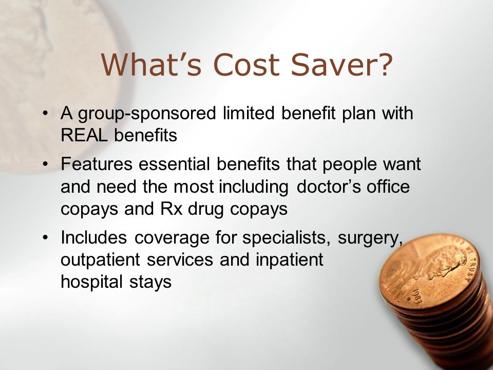 Whats Cost Saver? A group-sponsored limited benefit plan with REAL benefits Features essential benefits that people want and need the most including d