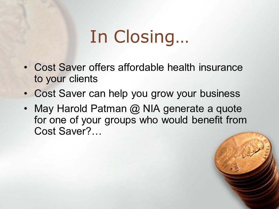In Closing… Cost Saver offers affordable health insurance to your clients Cost Saver can help you grow your business May Harold Patman @ NIA generate a quote for one of your groups who would benefit from Cost Saver …