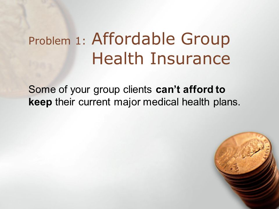 Affordable Group Health Insurance Problem 1: Some of your group clients cant afford to keep their current major medical health plans.
