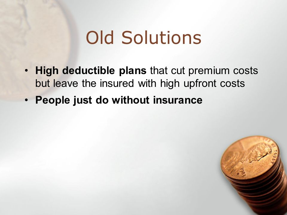 Old Solutions High deductible plans that cut premium costs but leave the insured with high upfront costs People just do without insurance