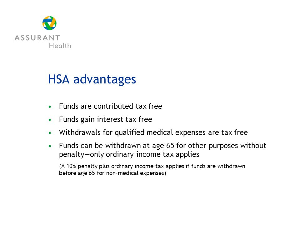 HSA advantages Funds are contributed tax free Funds gain interest tax free Withdrawals for qualified medical expenses are tax free Funds can be withdrawn at age 65 for other purposes without penaltyonly ordinary income tax applies (A 10% penalty plus ordinary income tax applies if funds are withdrawn before age 65 for non-medical expenses)