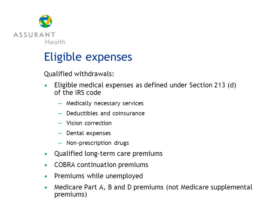 Eligible expenses Qualified withdrawals: Eligible medical expenses as defined under Section 213 (d) of the IRS code Medically necessary services Deductibles and coinsurance Vision correction Dental expenses Non-prescription drugs Qualified long-term care premiums COBRA continuation premiums Premiums while unemployed Medicare Part A, B and D premiums (not Medicare supplemental premiums)